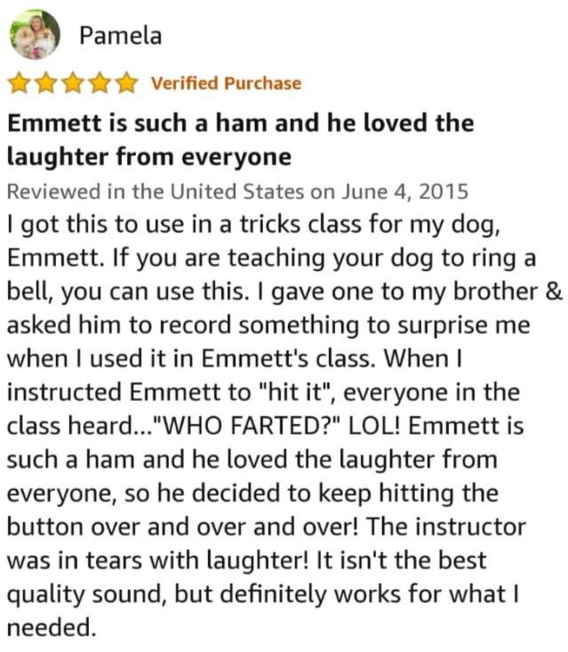"""Font - Pamela Verified Purchase Emmett is such a ham and he loved the laughter from everyone Reviewed in the United States on June 4, 2015 I got this to use in a tricks class for my dog, Emmett. If you are teaching your dog to ring a bell, you can use this. I gave one to my brother & asked him to record something to surprise me when I used it in Emmett's class. When I instructed Emmett to """"hit it"""", everyone in the class heard...""""WHO FARTED?"""" LOL! Emmett is such a ham and he loved the laughter fr"""
