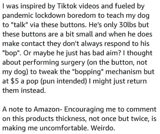 """Font - I was inspired by Tiktok videos and fueled by pandemic lockdown boredom to teach my dog to """"talk"""" via these buttons. He's only 30lbs but these buttons are a bit small and when he does make contact they don't always respond to his """"bop"""". Or maybe he just has bad aim? I thought about performing surgery (on the button, not my dog) to tweak the """"bopping"""" mechanism but at $5 a pop (pun intended) I might just return them instead. A note to Amazon- Encouraging me to comment on this products thic"""