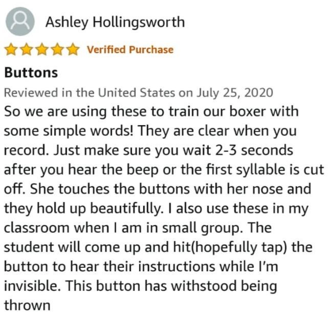 Font - Ashley Hollingsworth Verified Purchase Buttons Reviewed in the United States on July 25, 2020 So we are using these to train our boxer with some simple words! They are clear when you record. Just make sure you wait 2-3 seconds after you hear the beep or the first syllable is cut off. She touches the buttons with her nose and they hold up beautifully. I also use these in my classroom when I am in small group. The student will come up and hit(hopefully tap) the button to hear their instruct