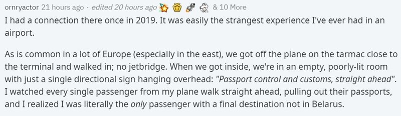 """Rectangle - ornryactor 21 hours ago · edited 20 hours ago & 10 More I had a connection there once in 2019. It was easily the strangest experience I've ever had in an airport. As is common in a lot of Europe (especially in the east), we got off the plane on the tarmac close to the terminal and walked in; no jetbridge. When we got inside, we're in an empty, poorly-lit room with just a single directional sign hanging overhead: """"Passport control and customs, straight ahead"""". I watched every single p"""