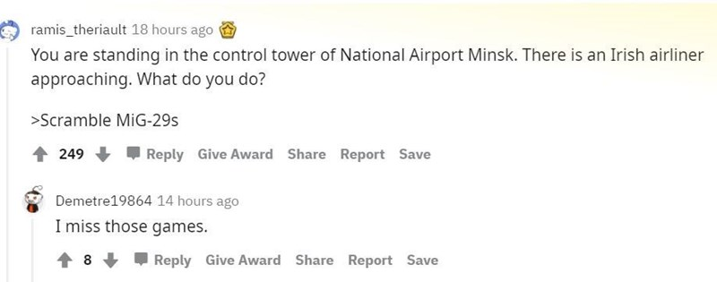 Font - ramis_theriault 18 hours ago You are standing in the control tower of National Airport Minsk. There is an Irish airliner approaching. What do you do? >Scramble MiG-29s 249 Reply Give Award Share Report Save Demetre19864 14 hours ago I miss those games. Reply Give Award Share Report Save