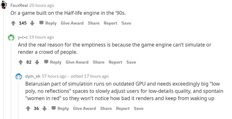"""Font - FauxReal 20 hours ago Or a game built on the Half-life engine in the '90s. 145 + Reply Give Award Share Report Save y-c-c 19 hours ago And the real reason for the emptiness is because the game engine can't simulate or render a crowd of people. 1 82 + Reply Give Award Share Report Save O dym_sh 17 hours ago edited 17 hours ago Belarusian part of simulation runs on outdated GPU and needs exceedingly big """"low poly, no reflections"""" spaces to slowly adjust users for low-details quality, and sp"""