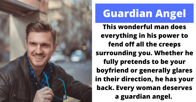 Smile - Guardian Angel This wonderful man does everything in his power to fend off all the creeps surrounding you. Whether he fully pretends to be your boyfriend or generally glares in their direction, he has your back. Every woman deserves a guardian angel.