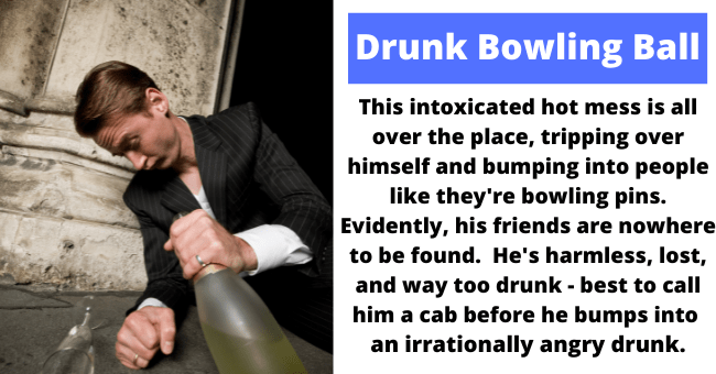 Product - Drunk Bowling Ball This intoxicated hot mess is all over the place, tripping over himself and bumping into people like they're bowling pins. Evidently, his friends are nowhere to be found. He's harmless, lost, and way too drunk - best to call him a cab before he bumps into an irrationally angry drunk.