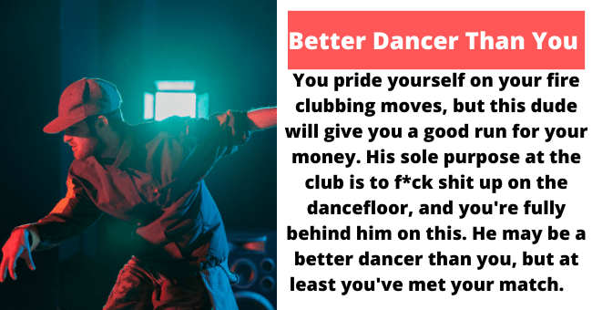Sleeve - Better Dancer Than You You pride yourself on your fire clubbing moves, but this dude will give you a good run for your money. His sole purpose at the club is to f*ck shit up on the dancefloor, and you're fully behind him on this. He may be a better dancer than you, but at least you've met your match.