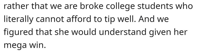 Human body - rather that we are broke college students who literally cannot afford to tip well. And we figured that she would understand given her mega win.