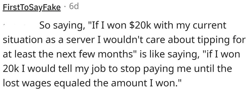 """Font - FirstToSayFake · 6d So saying, """"If I won $20k with my current situation as a server I wouldn't care about tipping for at least the next few months"""" is like saying, """"if I won 20k I would tell my job to stop paying me until the lost wages equaled the amount I won."""""""
