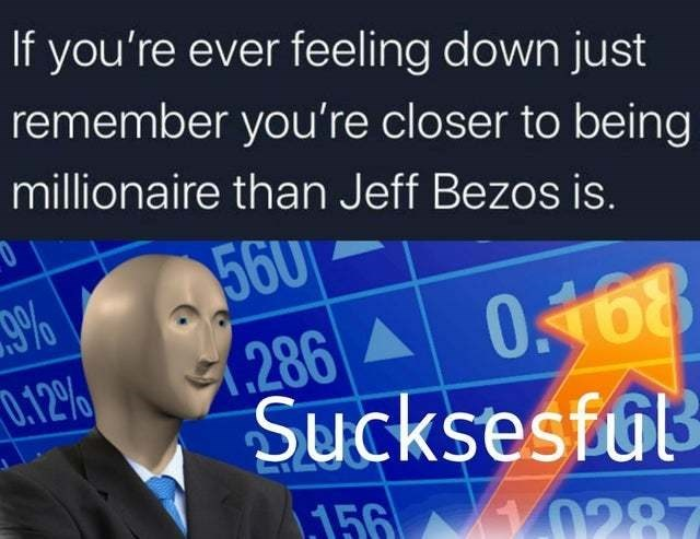 World - If you're ever feeling down just remember you're closer to being millionaire than Jeff Bezos is. 560 9% 0.168 286 0.12% Sucksesful 156 0287