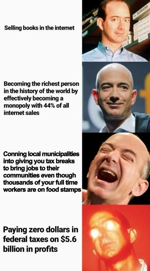 Forehead - Selling books in the internet Becoming the richest person in the history of the world by effectively becoming a monopoly with 44% of all internet sales Conning local municipalities into giving you tax breaks to bring jobs to their communities even though thousands of your full time workers are on food stamps 304 Paying zero dollars in federal taxes on $5.6 billion in profits