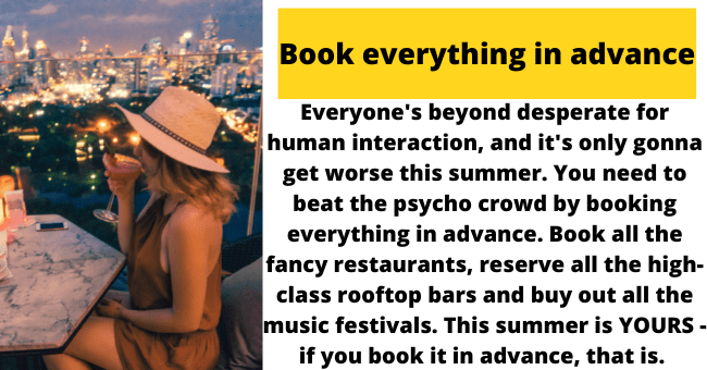 Fedora - Book everything in advance Everyone's beyond desperate for human interaction, and it's only gonna get worse this summer. You need to beat the psycho crowd by booking everything in advance. Book all the fancy restaurants, reserve all the high- class rooftop bars and buy out all the music festivals. This summer is YOURS - if you book it in advance, that is.