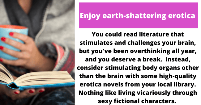 Sleeve - Enjoy earth-shattering erotica You could read literature that stimulates and challenges your brain, but you've been overthinking all year, and you deserve a break. Instead, consider stimulating body organs other than the brain with some high-quality erotica novels from your local library. Nothing like living vicariously through sexy fictional characters.