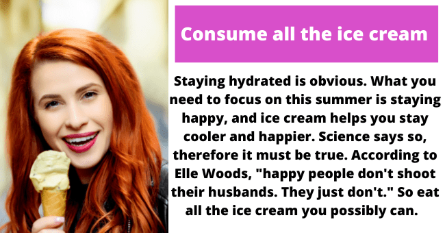 """Lip - Consume all the ice cream Staying hydrated is obvious. What you need to focus on this summer is staying happy, and ice cream helps you stay cooler and happier. Science says so, therefore it must be true. According to Elle Woods, """"happy people don't shoot their husbands. They just don't."""" So eat all the ice cream you possibly can."""