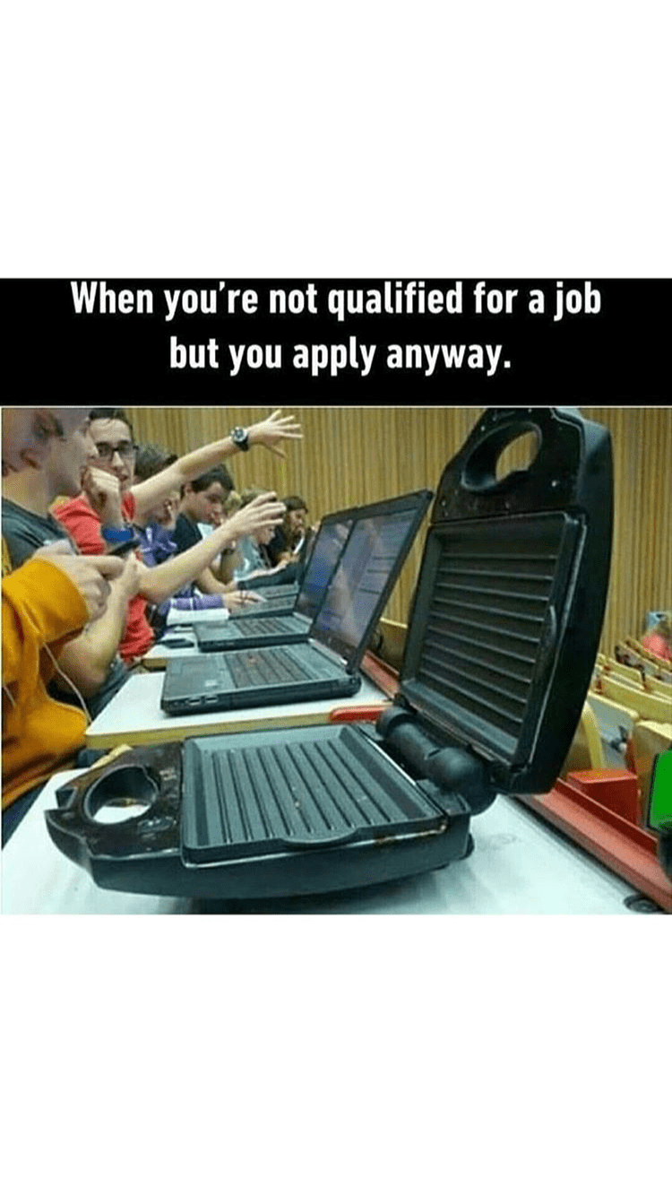 Output device - When you're not qualified for a job but you apply anyway.