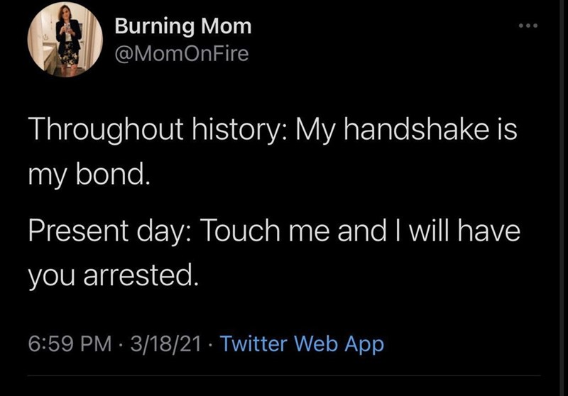 Black - Burning Mom @MomOnFire Throughout history: My handshake is my bond. Present day: Touch me and I will have you arrested. 6:59 PM · 3/18/21 · Twitter Web App