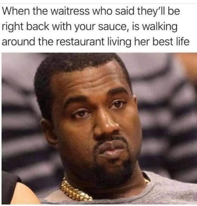 Forehead - When the waitress who said they'll be right back with your sauce, is walking around the restaurant living her best life