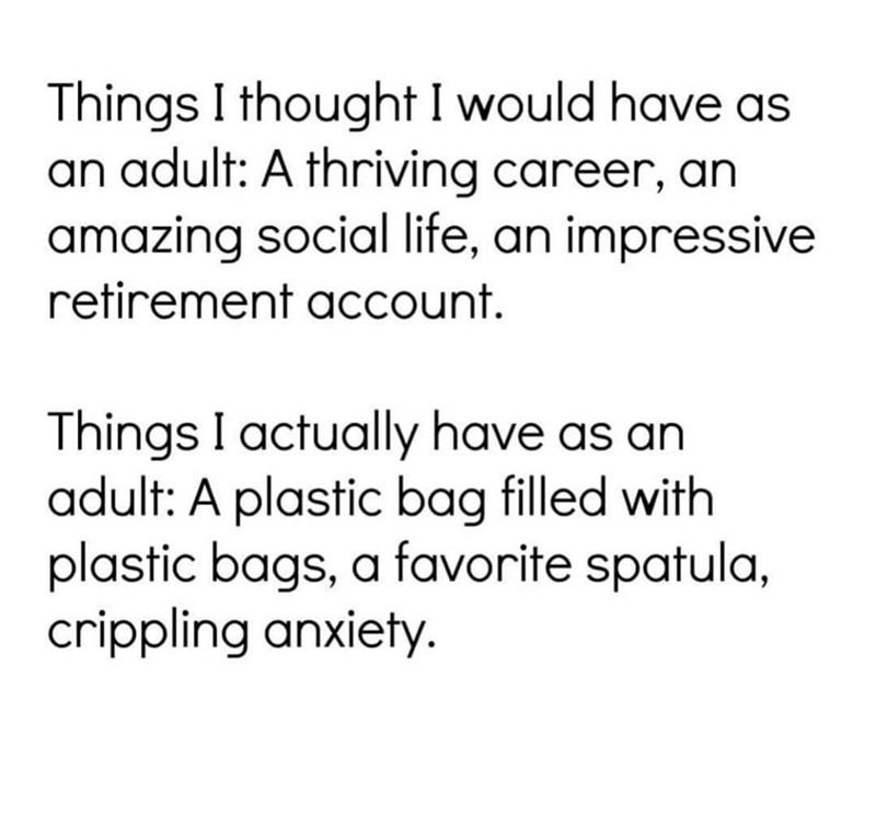 Font - Things I thought I would have as an adult: A thriving career, an amazing social life, an impressive retirement account. Things I actually have as an adult: A plastic bag filled with plastic bags, a favorite spatula, crippling anxiety.