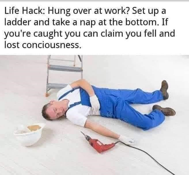 Sleeve - Life Hack: Hung over at work? Set up a ladder and take a nap at the bottom. If you're caught you can claim you fell and lost conciousness.