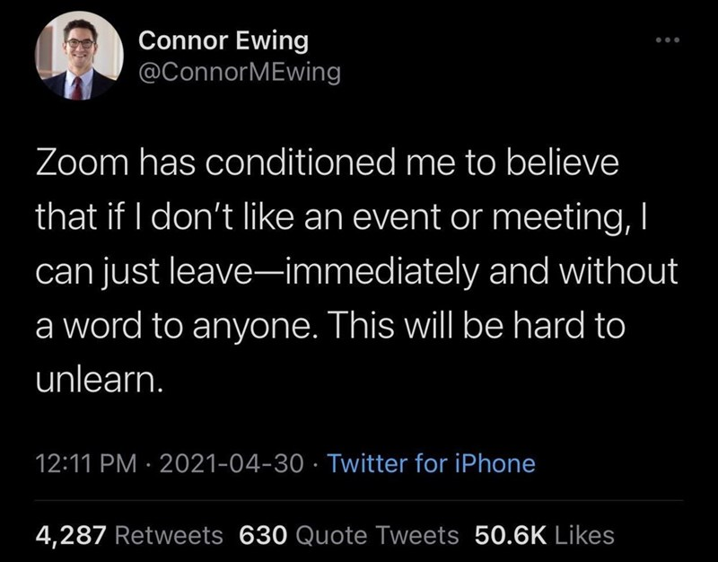 Organism - Connor Ewing @ConnorMEwing Zoom has conditioned me to believe that if I don't like an event or meeting, I can just leave-immediately and without a word to anyone. This will be hard to unlearn. 12:11 PM · 2021-04-30 · Twitter for iPhone 4,287 Retweets 630 Quote Tweets 50.6K Likes