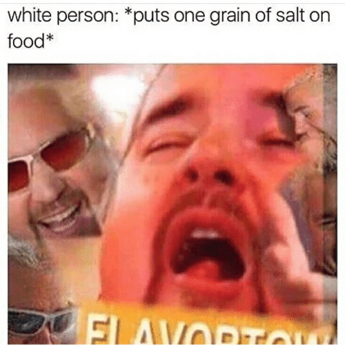 Forehead - white person: *puts one grain of salt on food* ELAVODo