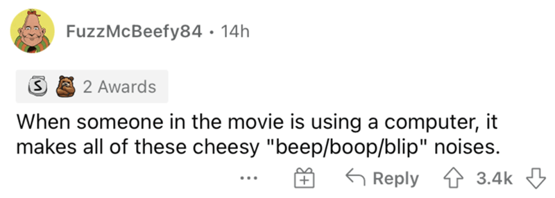 """Rectangle - FuzzMcBeefy84 · 14h 2 Awards When someone in the movie is using a computer, it makes all of these cheesy """"beep/boop/blip"""" noises. 5 Reply 1 3.4k ..."""