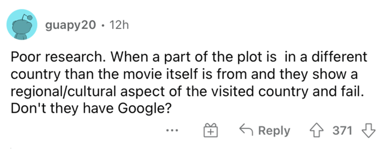 Font - guapy20 · 12h Poor research. When a part of the plot is in a different country than the movie itself is from and they show a regional/cultural aspect of the visited country and fail. Don't they have Google? G Reply 4 371 3