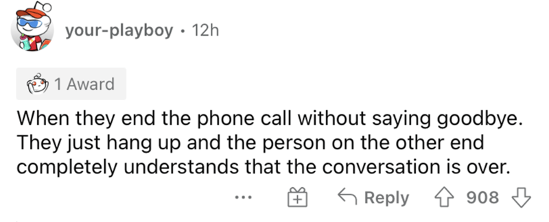 Rectangle - your-playboy • 12h 1 Award When they end the phone call without saying goodbye. They just hang up and the person on the other end completely understands that the conversation is over. G Reply 4 908 4 ...