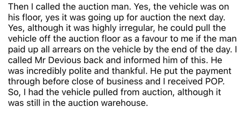 Font - Then I called the auction man. Yes, the vehicle was on his floor, yes it was going up for auction the next day. Yes, although it was highly irregular, he could pull the vehicle off the auction floor as a favour to me if the man paid up all arrears on the vehicle by the end of the day. I called Mr Devious back and informed him of this. He was incredibly polite and thankful. He put the payment through before close of business and I received POP. So, I had the vehicle pulled from auction, al