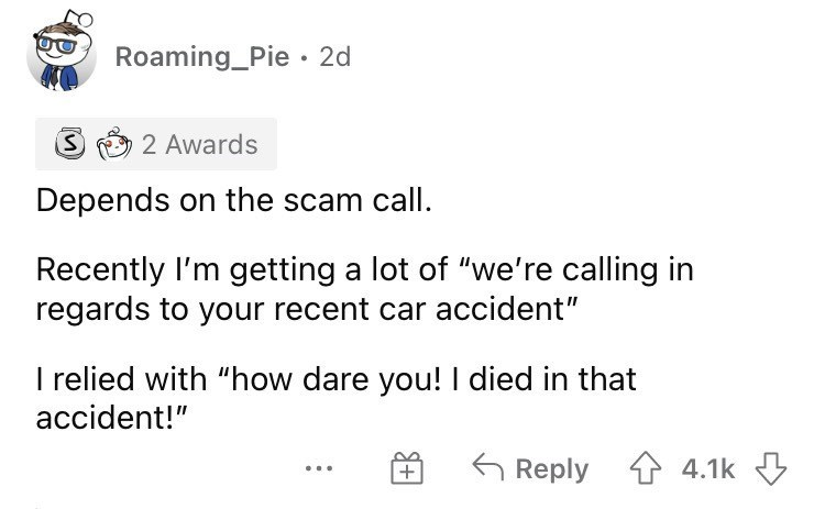 """Font - Roaming_Pie 2d 2 Awards Depends on the scam call. Recently l'm getting a lot of """"we're calling in regards to your recent car accident"""" I relied with """"how dare you! I died in that accident!"""" Reply 1 4.1k +"""