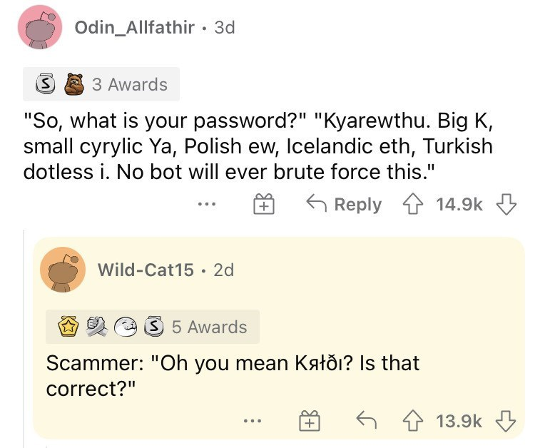 """Product - Odin_Allfathir· 3d 3 Awards """"So, what is your password?"""" """"Kyarewthu. Big K, small cyrylic Ya, Polish ew, Icelandic eth, Turkish dotless i. No bot will ever brute force this."""" 6 Reply 1 14.9k 3 + Wild-Cat15 • 2d 35 Awards Scammer: """"Oh you mean Kałðı? Is that correct?"""" 6 1 13.9k 3 ... +"""