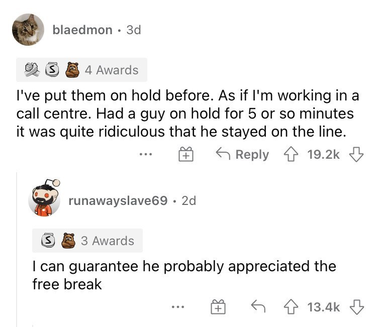 Product - blaedmon • 3d 4 Awards I've put them on hold before. As if I'm working in a call centre. Had a guy on hold for 5 or so minutes it was quite ridiculous that he stayed on the line. 6 Reply 1 19.2k 3 runawayslave69 · 2d 3 Awards I can guarantee he probably appreciated the free break 6 4 13.4k 3