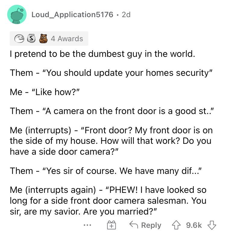 """Font - Loud_Application5176 · 2d 4 Awards I pretend to be the dumbest guy in the world. Them - """"You should update your homes security"""" Me - """"Like how?"""" Them - """"A camera on the front door is a good st.."""" Me (interrupts) - """"Front door? My front door is on the side of my house. How will that work? Do you have a side door camera?"""" Them - """"Yes sir of course. We have many dif..."""" Me (interrupts again) - """"PHEW! I have looked so long for a side front door camera salesman. You sir, are my savior. Are you"""