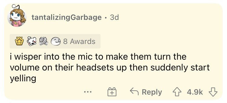 Rectangle - tantalizingGarbage · 3d 8 Awards i wisper into the mic to make them turn the volume on their headsets up then suddenly start yelling G Reply 1 4.9k 3