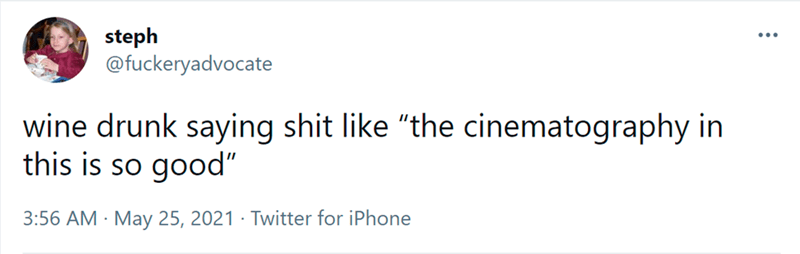 """Font - steph @fuckeryadvocate ... wine drunk saying shit like """"the cinematography in this is so good"""" 3:56 AM · May 25, 2021 · Twitter for iPhone"""
