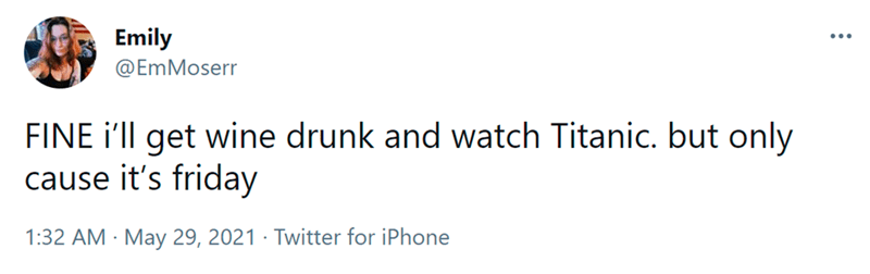 Font - Emily ... @EmMoserr FINE i'll get wine drunk and watch Titanic. but only cause it's friday 1:32 AM · May 29, 2021 · Twitter for iPhone