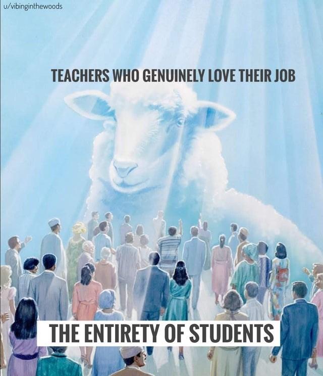 World - u/vibinginthewoods TEACHERS WHO GENUINELY LOVE THEIR JOB THE ENTIRETY OF STUDENTS