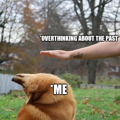 """Dog - """"OVERTHINKING ABOUT THE PAST """"ME imgflip.com"""