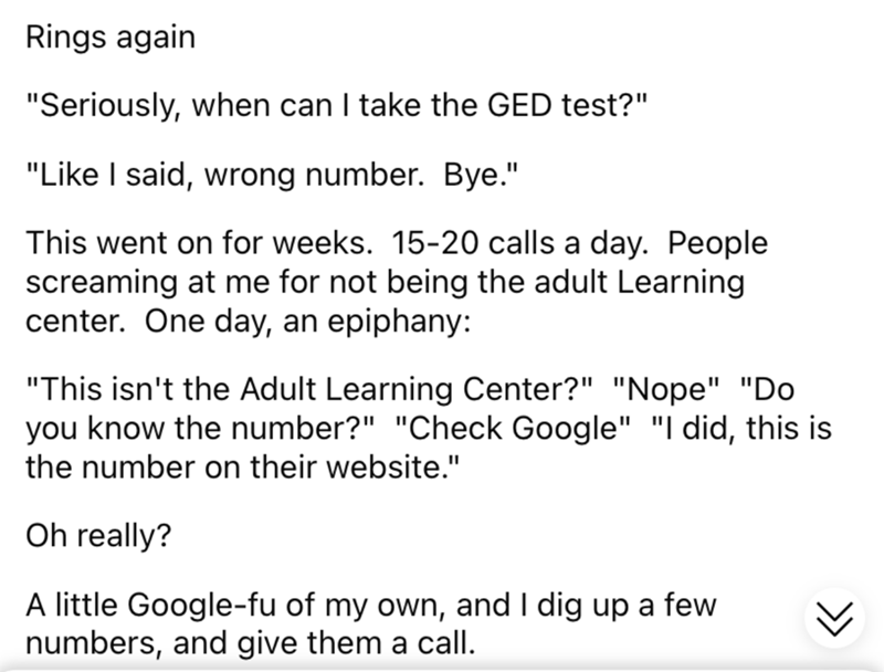 """Font - Rings again """"Seriously, when can I take the GED test?"""" """"Like I said, wrong number. Bye."""" This went on for weeks. 15-20 calls a day. People screaming at me for not being the adult Learning center. One day, an epiphany: """"This isn't the Adult Learning Center?"""" """"Nope"""" """"Do you know the number?"""" """"Check Google"""" """"I did, this is the number on their website."""" Oh really? A little Google-fu of my own, and I dig up a few numbers, and give them a call."""
