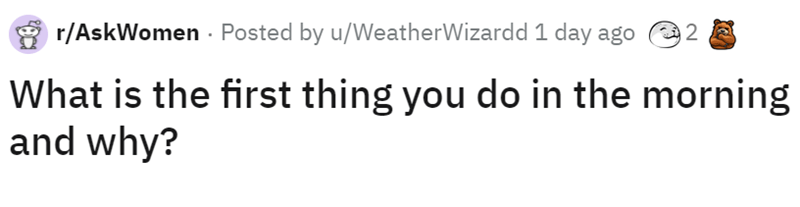 Font - r/AskWomen · Posted by u/WeatherWizardd 1 day ago What is the first thing you do in the morning and why?