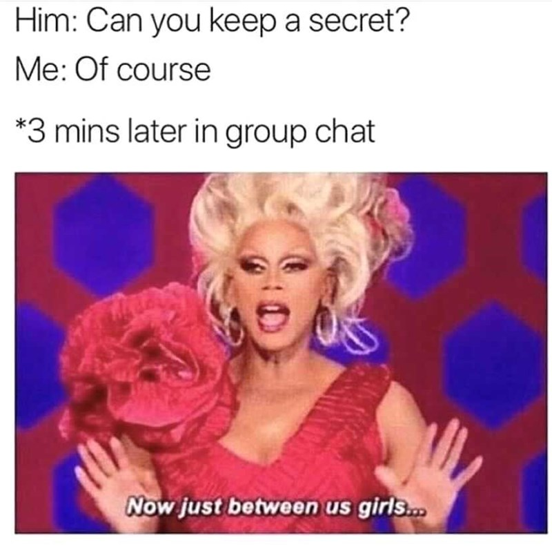 Smile - Him: Can you keep a secret? Me: Of course *3 mins later in group chat Now just between us girls.