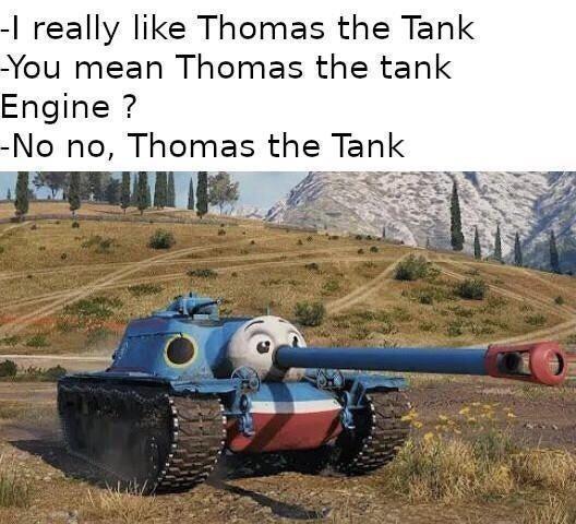 Self-propelled artillery - -I really like Thomas the Tank -You mean Thomas the tank Engine ? -No no, Thomas the Tank