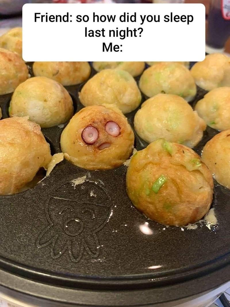 Food - Friend: so how did you sleep last night? Me: