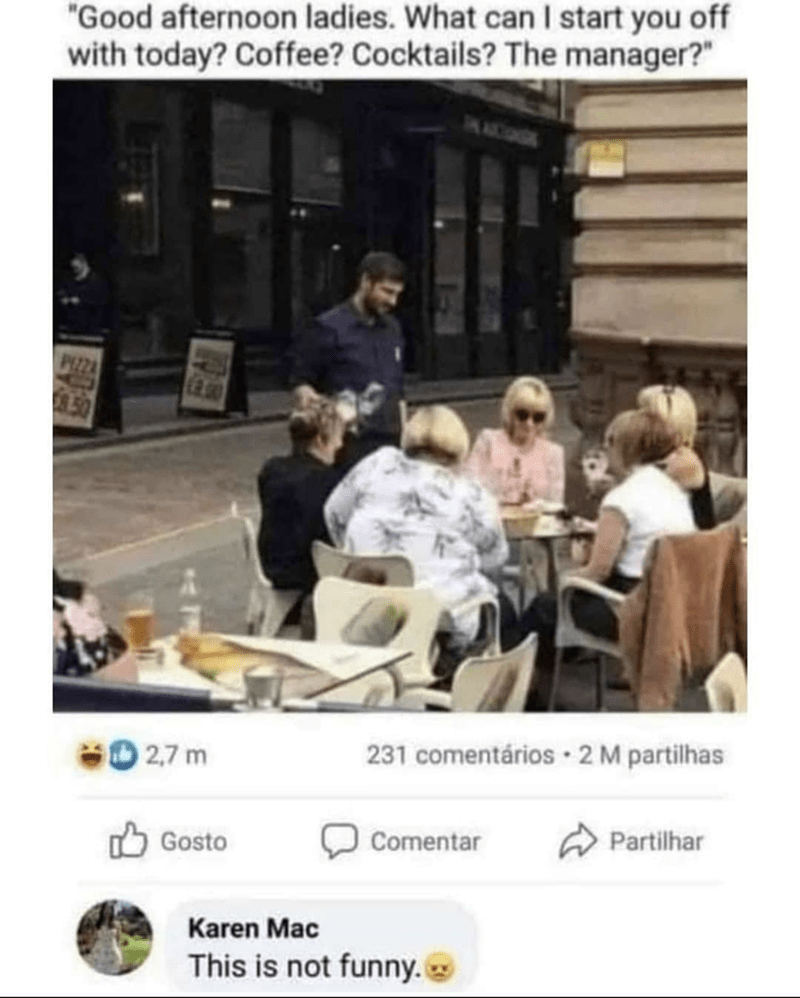 """Product - """"Good afternoon ladies. What can I start you off with today? Coffee? Cocktails? The manager?"""" AMCO PEZZA 50 2,7 m 231 comentários · 2 M partilhas Comentar A Partilhar Gosto Karen Mac This is not funny."""