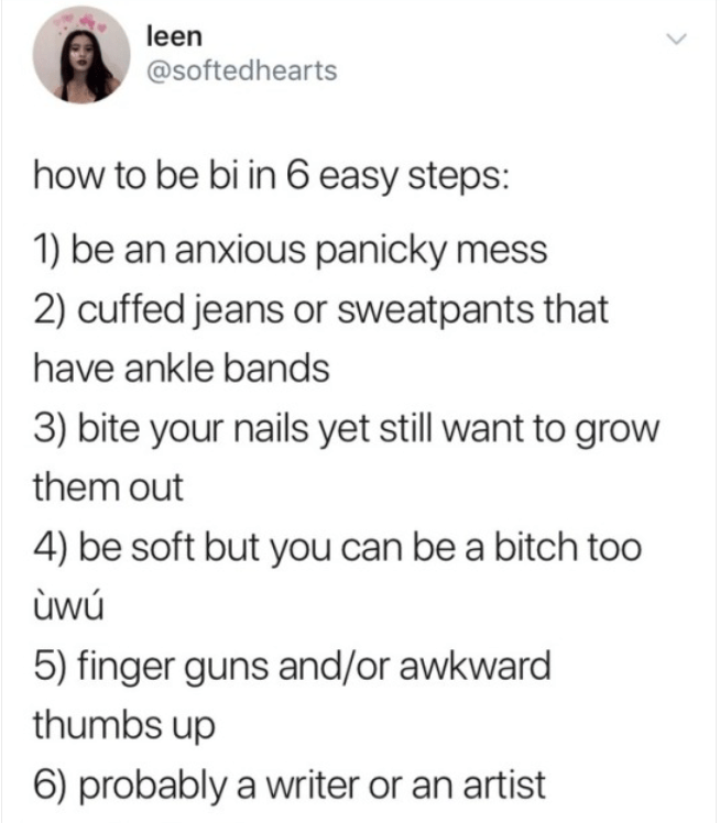 Font - leen @softedhearts how to be bi in 6 easy steps: 1) be an anxious panicky mess 2) cuffed jeans or sweatpants that have ankle bands 3) bite your nails yet still want to grow them out 4) be soft but you can be a bitch too ùwú 5) finger guns and/or awkward thumbs up 6) probably a writer or an artist