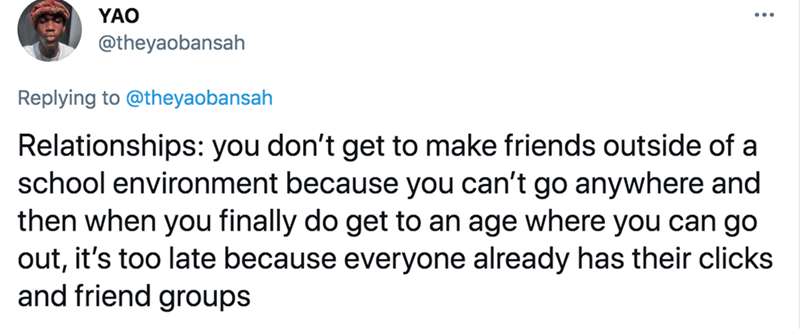 Font - YAO @theyaobansah Replying to @theyaobansah Relationships: you don't get to make friends outside of a school environment because you can't go anywhere and then when you finally do get to an age where you can go out, it's too late because everyone already has their clicks and friend groups