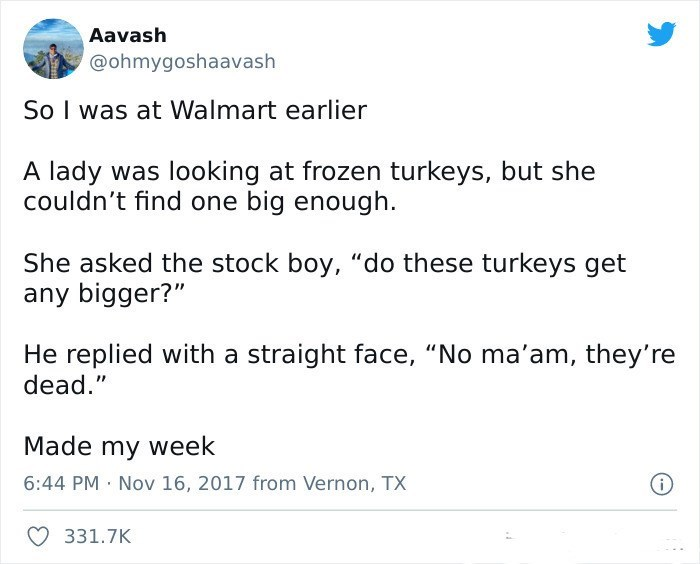 """Font - Aavash @ohmygoshaavash So I was at Walmart earlier A lady was looking at frozen turkeys, but she couldn't find one big enough. She asked the stock boy, """"do these turkeys get any bigger?"""" He replied with a straight face, """"No ma'am, they're dead."""" Made my week 6:44 PM Nov 16, 2017 from Vernon, TX 331.7K"""