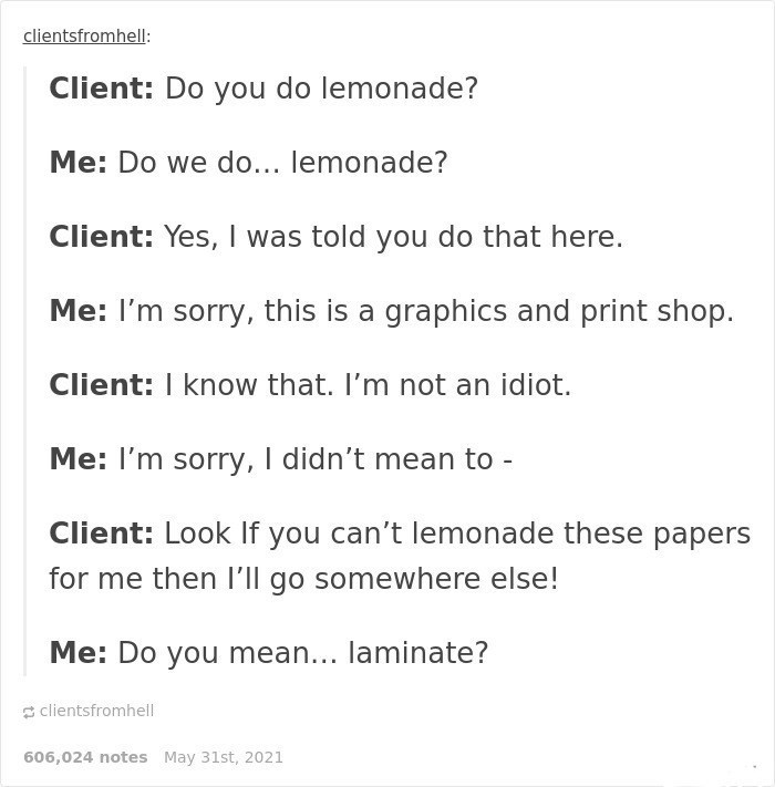 Font - clientsfromhell: Client: Do you do lemonade? Me: Do we do... lemonade? Client: Yes, I was told you do that here. Me: l'm sorry, this is a graphics and print shop. Client: I know that. I'm not an idiot. Me: I'm sorry, I didn't mean to - Client: Look If you can't lemonade these papers for me then I'll go somewhere else! Me: Do you mean... laminate? a clientsfromhell 606,024 notes May 31st, 2021