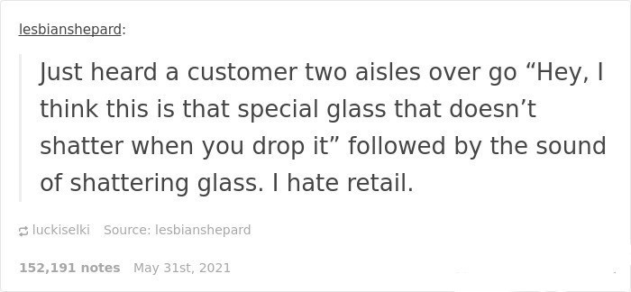 """Font - lesbianshepard: Just heard a customer two aisles over go """"Hey, I think this is that special glass that doesn't shatter when you drop it"""" followed by the sound of shattering glass. I hate retail. 3 luckiselki Source: lesbianshepard 152,191 notes May 31st, 2021"""