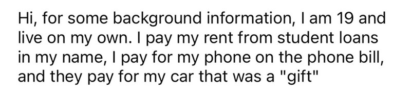 """Font - Hi, for some background information, I am 19 and live on my own. I pay my rent from student loans in my name, I pay for my phone on the phone bill, and they pay for my car that was a """"gift"""""""