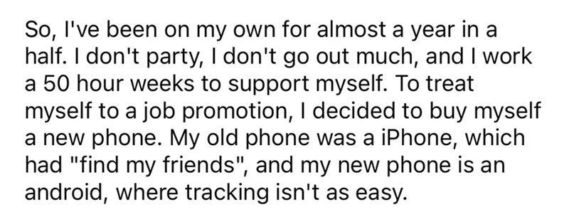 """Font - So, l've been on my own for almost a year in a half. I don't party, I don't go out much, and I work a 50 hour weeks to support myself. To treat myself to a job promotion, I decided to buy myself a new phone. My old phone was a iPhone, had """"find my friends"""", and my new phone is an android, where tracking isn't as easy. which"""
