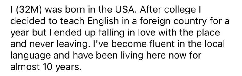 Font - I (32M) was born in the USA. After college l decided to teach English in a foreign country for a year but I ended up falling in love with the place and never leaving. I've become fluent in the local language and have been living here now for almost 10 years.